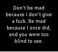 Don't be mad  because I don't give  a fuck. Be mad  because I once did  and you were too  blind to see