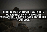 Your Loss: DON'T BE MAD WHEN SHE FINALLY LETS  GO AND ENDS UP WITH SOMEONE  WHO ACTUALLY GIVES A DAMN ABOUT HER.  HpLyrikz.com  YOUR LOSS