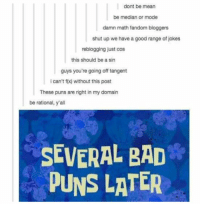 Bad, Puns, and Shut Up: dont be mean  be median or mode  damn math fandom bloggers  shut up we have a good range of jokes  reblogging just cos  this should be a sin  guys you're going off tangent  i can't f() without this post  These puns are right in my domain  be rational, y'all  SEVERAL BAD  PUNS LATER https://t.co/tBCFktxcTD