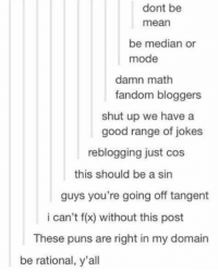 Puns, Shut Up, and Good: dont be  mean  be median or  mode  damn math  fandom bloggers  shut up we have a  good range of jokes  reblogging just cos  this should be a sin  guys you're going off tangent  i can't f(x) without this post  These puns are right in my domain  be rational, y'all Math puns should be a sin 😂😂 https://t.co/HlC8vqVjSA