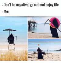 Friday, Life, and Memes: - Don't be negative, go out and enjoy life  Me: Happy Friday chingons!!