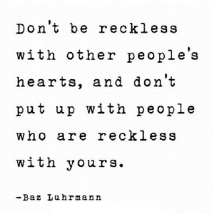 https://iglovequotes.net/: Don't be reckless  with other people's  hearts, and don't  put up with people  who are reckless  with yours.  -Baz Luhrmann https://iglovequotes.net/