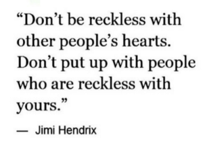 "reckless: ""Don't be reckless with  other people's hearts.  Don't put up with people  who are reckless with  yours.""  35  Jimi Hendrix"