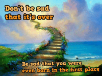 in the first place: Dont be sad  that it over  Be sad that you were  even born in the first place