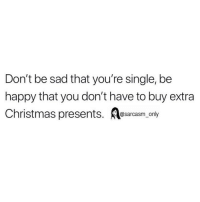 Christmas, Funny, and Memes: Don't be sad that you're single, be  happy that you don't have to buy extra  Christmas presents. sarcasm only SarcasmOnly