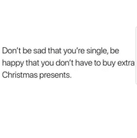 Christmas, Latinos, and Memes: Don't be sad that you're single, be  happy that you don't have to buy extra  Christmas presents. Lmaoo 🙌🏼🙌🏼🙌🏼😂😂 🔥 Follow Us 👉 @latinoswithattitude 🔥 latinosbelike latinasbelike latinoproblems mexicansbelike mexican mexicanproblems hispanicsbelike hispanic hispanicproblems latina latinas latino latinos hispanicsbelike