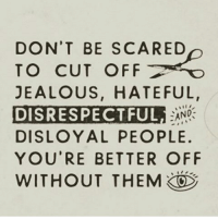 jealous: DON'T BE SCARED  TO CUT OFF  JEALOUS, HATEFUL,  DISRESPECTFUL  DISLOYAL PEOPLE.  YOU'RE BETTER OFF  WITHOUT THEM  ANG