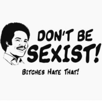 sexist: DON'T BE  SEXIST!  BITCHES HATE THAT!
