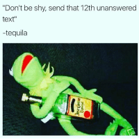 """Every fuckin time bruh 🤦🏽♂️🤦🏽♂️: """"Don't be shy, send that 12th unanswered  text  tequila Every fuckin time bruh 🤦🏽♂️🤦🏽♂️"""