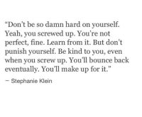 "Yeah, Make, and You: ""Don't be so damn hard on yourself.  Yeah, you screwed up. You're not  perfect, fine. Learn from it. But don't  punish yourself. Be kind to you, even  en you screw up. You'll bounce bac  wh  k  eventually. You'll make up for it.""  L 2  Stephanie Klein"