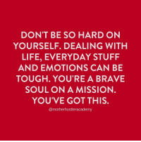 Life, Brave, and Stuff: DON'T BE SO HARD ON  YOURSELF. DEALING WITH  LIFE, EVERYDAY STUFF  AND EMOTIONS CAN BE  TOUGH. YOU'RE A BRAVE  SOUL ON A MISSION.  YOU'VE GOT THIS  @motherhustleracademy