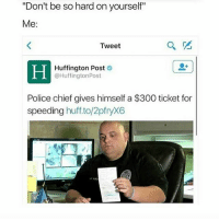 "Police, 300, and Huff: ""Don't be so hard on yourself""  Me:  Tweet  Huffington Post  @HuffingtonPost  Police chief gives himself a $300 ticket for  speeding  huff to/2pfryX6 laters"