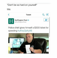 "Ironic, Police, and 300: ""Don't be so hard on yourself""  Me:  Tweet  Huffington Post  @Huffington Post  Police chief gives himself a $300 ticket for  speeding  huff to/2pfryX6"