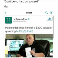 "Memes, Police, and 300: ""Don't be so hard on yourself""  Me:  Tweet  Huffington Post  @Huffington Post  Police chief gives himself a $300 ticket for  speeding  huff to/2pfryX6 He prees the mirror like: ""Look at me, I'm the captain now"" 😂 Jobsworth - - 🚨FOLLOW: @whypree_tho_vip & @whypree_tv ⚠️ for more 🆘🔥‼️"