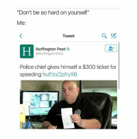 "Lmao, Police, and 300: ""Don't be so hard on yourself""  Me  Tweet  Huffington Post  @Huffington Post  Police chief gives himself a $300 ticket for  speeding  huff to/2pfryX6 lmao what the hell"