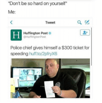 "Memes, Police, and 300: ""Don't be so hard on yourself""  Me  Tweet  Huffington Post  @Huffington Post  Police chief gives himself a $300 ticket for  speeding  huff to/2pfryX6 yikes"