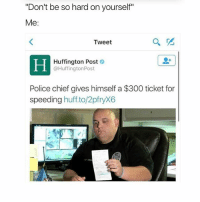 "Memes, Police, and 300: ""Don't be so hard on yourself""  Me  Tweet  Huffington Post  @Huffington Post  Police chief gives himself a $300 ticket for  speeding  huff. to/2pfryX6 ;-;"
