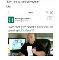 "Memes, Police, and 300: ""Don't be so hard on yourself""  Me  Tweet  Huffington Post  @HuffingtonPost  Police chief gives himself a $300 ticket for  speeding  huff.to/2pfryX6 Bye"