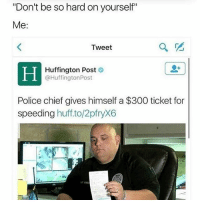 "Fire, Memes, and Police: ""Don't be so hard on yourself""  Me:  Tweet  Huffington Post  @Huffington Post  Police chief gives himself a $300 ticket for  speeding  huff to/2pfryX6 You can't just fine yourself 🤣😂 Police _ _ FOLLOW: ➡➡➡@_IM_JUST_THAT_GUY_____ ⬅⬅⬅ for daily fire posts 🔥🤳🏼"