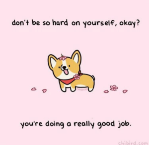 Good, Okay, and Job: don't be so hard on yourself, okay?  HIBIR  you're doing a really good job.  chibird.com Inspiring corgo is right yknow?