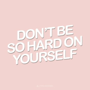 hard on: DON'T BE  SO HARD ON  YOURSELF  @TYPELIKEAGIRL