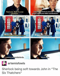 """Sherlock is so softe in this ep like why are you making him suffer: Don't be so hard on yourself. You  A  That is me. Well, it's a me  know value your little contributions.  substitute.  MIMI  You justlikethisdog,don't you  Well, I like you  Do?  I need to what to do  About John  artemisfowls  Sherlock being soft towards John in """"The  Six Thatchers' Sherlock is so softe in this ep like why are you making him suffer"""