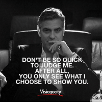 Memes, 🤖, and Judge: DON'T BE SO QUIC  TO JUDGE ME.  AFTER ALL  YOU ONLY SEE WHAT I  CHOOSE TO SHOW YOU.  Visionocity Love the message from @visionocity_magazine. Don't be quick to judge! Follow them for more motivation! 👉@visionocity_magazine👈