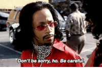 """when people bump into you and say """"sorry"""": Don't be sorry, ho. Be careful when people bump into you and say """"sorry"""""""