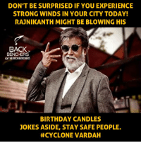 Memes, Candles, and 🤖: DON'T BE SURPRISED IF YOU EXPERIENCE  STRONG WINDS IN YOUR CITY TODAY!  RAJNIKANTH MIGHT BE BLOWING HIS  BACK  TM  BENCHERS  UTHEBACKBENCHERS  BIRTHDAY CANDLES  JOKES ASIDE, STAY SAFE PEOPLE.  CYCLONE VARDAH Stay Safe.