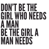 Man Needs: DON'T BE THE  GIRL WHO NEEDS  A MAN  BE THE GIRLA  MAN NEEDS