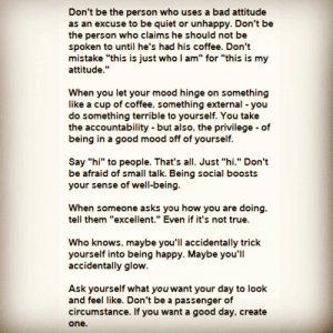 """[Image] If you want a good day, create one.: Don't be the person who uses a bad attitude  as an excuse to be quiet or unhappy. Don't be  the person who claims he should not be  spoken to until he's had his coffee. Don't  mistake """"this is just who I am"""" for """"this is my  attitude.""""  When you let your mood hinge on something  like a cup of coffee, something external - you  do something terrible to yourself. You take  the accountability - but also, the privilege of  being in a good mood off of yourself.  Say """"hi"""" to people. That's all. Just """"hi."""" Don't  be afraid of small talk. Being social boosts  your sense of well-being.  When someone asks you how you are doing.  tell them """"excellent."""" Even if it's not true.  Who knows. maybe you'll accidentally trick  yourself into being happy. Maybe you'll  accidentally glow.  Ask yourself what you want your day to look  and feel like. Don't be a passenger of  circumstance. If you want a good day, create  one. [Image] If you want a good day, create one."""