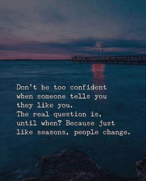 people change: Don't be to0 confident  when someone tells you  they like you  The real question is,  until when? Because just  like seasons, people change.