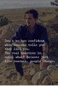 The Real, Change, and They: Dont be too confident  when someone tells you  they like you.  The real question is,  until when? Because just  like seasons, people Change.