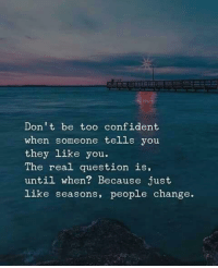 The Real, Change, and They: Don't be too confident  when someone tells you  they like you.  The real question is,  until when? Because just  like seasons, people change.
