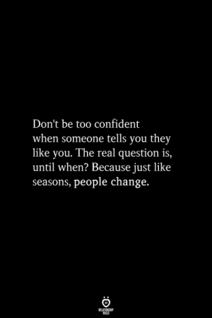 people change: Don't be too confident  when someone tells you they  like you. The real question is,  until when? Because just like  seasons, people change.  ELATIONGHP  OLES