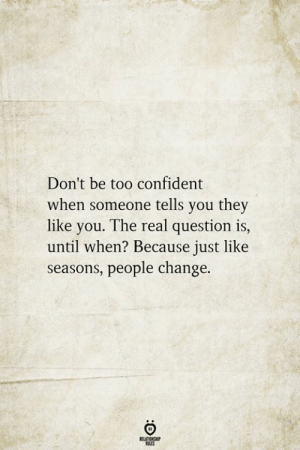 The Real, Change, and They: Don't be too confident  when someone tells you they  like you. The real question is,  until when? Because just like  seasons, people change.  RELATIONSHIP  ES