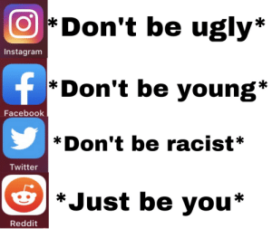 The perfect place via /r/memes https://ift.tt/31XSTMC: Don't be ugly*  Instagram  f  *Don't be young*  Facebook  Don't be racist*  Twitter  *Just be you*  Reddit The perfect place via /r/memes https://ift.tt/31XSTMC