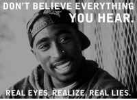 Lies Meme: DON'T BELIEVE EVERYTHING  YOU HEAR  REAL EYES, REALIZE REAL LIES