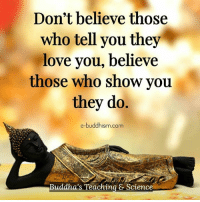 Buddhism: Don't believe those  who tell you they  love you, believe  those who show you  they do.  e-buddhism com  Buddha's Teaching & Science