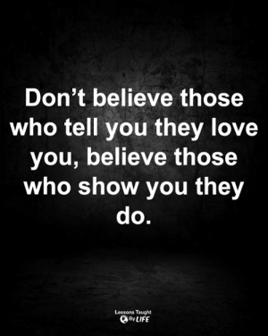 <3: Don't believe those  who tell you they love  you, believe those  who show you they  do.  Lessons Taught  By LIFE <3