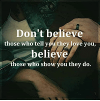 Tag Someone <3: Don't believe  those who tell you they love you,  believe  those who show you they do. Tag Someone <3
