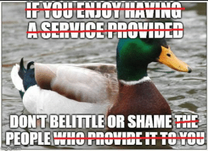 Maybe we shouldnt just reserve it for the service industry?: DONT BELITTLE OR SHAME THE  PEOPLE HOnOtIDEIT TO HOU Maybe we shouldnt just reserve it for the service industry?