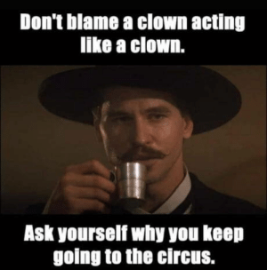 I like clowns: Don't blame a clown acting  like a clown.  Ask yourself why you keep  going to the circus. I like clowns