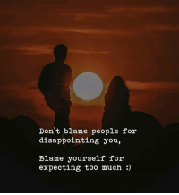 Blame Yourself: Don't blame people for  disappointing you,  Blame yourself for  expecting too much :)