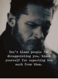 Too Much, Blame, and Them: Don't blame people for  disappointing you, blame  yourself for expecting too  much from them.