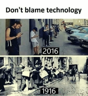Technology, Blame, and  Come: Don't blame technology  2016  1916 Weve come so far