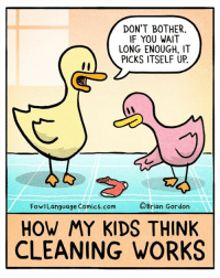 One of life's great mysteries. Bonus Panel: goo.gl/sSKv1d Get a signed print here: goo.gl/LVMXwg More cool stuff for sale at the fowllanguagestore.com: DON'T BOTHER  IF YOU WAIT  LONG ENOUGH, IT  PICKS ITSELF UP  lI  亡  FowlLanguage Comics.com  ©Brian Gordon  HOW MY KIDS THINK  CLEANING WORKS One of life's great mysteries. Bonus Panel: goo.gl/sSKv1d Get a signed print here: goo.gl/LVMXwg More cool stuff for sale at the fowllanguagestore.com