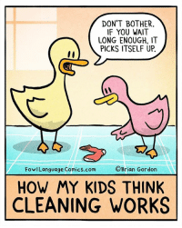 It's one of life's great mysteries. BTW, check out the FowlLanguageStore.com for cool stuff!: DON'T BOTHER  IF YOU WAIT  LONG ENOUGH, IT  PICKS ITSELF UP.  FowlLanguage Comics.com  ©Brian Gordon  HOW MY KIDS THINK  CLEANING WORKS It's one of life's great mysteries. BTW, check out the FowlLanguageStore.com for cool stuff!
