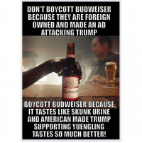 owned: DON'T BOYCOTT BUDWEISER  BECAUSE THEY ARE FOREIGN  OWNED AND MADE AN AD  ATTACKING TRUMP  BOYCOTT BUDWEISER BECAUSE  IT TASTES LIIKESKUNK URINE  AND AMERICAN MADE TRUMP  SUPPORTING YUENGLING  TASTES SO MUCH BETTER!