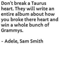 Adele, Grammys, and True: Don't break a Taurus  heart. They will write an  entire album about how  you broke there heart and  win a whole bunch of  Grammys  Adele, Sam Smith True! 💯